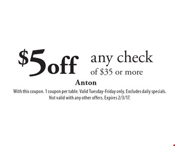 $5 off any check of $35 or more. With this coupon. 1 coupon per table. Valid Tuesday-Friday only. Excludes daily specials. Not valid with any other offers. Expires 2/3/17.