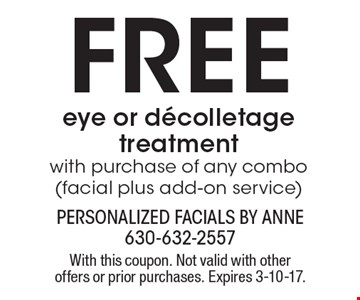 Free eye or decolletage treatment. With purchase of any combo (facial plus add-on service). With this coupon. Not valid with other offers or prior purchases. Expires 3-10-17.