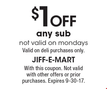 $1 off any sub not valid on mondays. Valid on deli purchases only. With this coupon. Not valid with other offers or prior purchases. Expires 9-30-17.