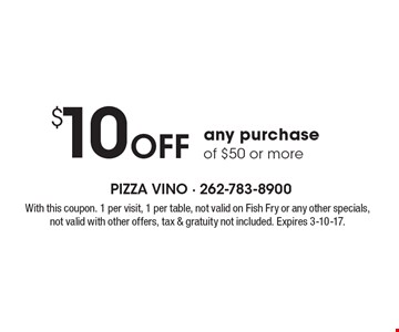 $10 Off any purchase of $50 or more. With this coupon. 1 per visit, 1 per table, not valid on fish fry or any other specials, not valid with other offers, tax & gratuity not included. Expires 3-10-17.