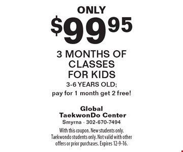 Only $99.95 3 months of classes for kids. 3-6 YEARS OLD; pay for 1 month get 2 free! . With this coupon. New students only. Taekwondo students only. Not valid with other offers or prior purchases. Expires 12-9-16.