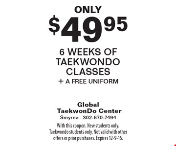 Only $49.95 6 weeks of taekwondo classes + a free uniform. With this coupon. New students only. Taekwondo students only. Not valid with other offers or prior purchases. Expires 12-9-16.