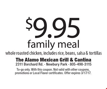 $9.95 family meal whole roasted chicken, includes rice, beans, salsa & tortillas. To-go only. With this coupon. Not valid with other coupons, promotions or Local Flavor certificates. Offer expires 3/17/17.
