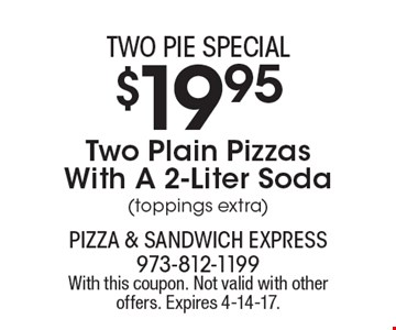 Two pie special $19.95 Two Plain Pizzas With A 2-Liter Soda (toppings extra). With this coupon. Not valid with other offers. Expires 4-14-17.