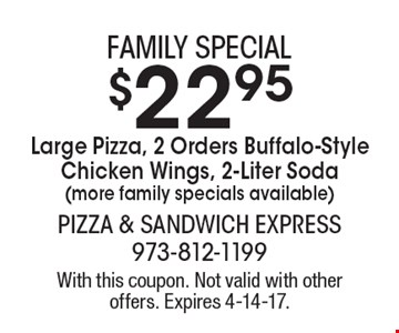 Family special $22.95 Large Pizza, 2 Orders Buffalo-Style Chicken Wings, 2-Liter Soda (more family specials available). With this coupon. Not valid with other offers. Expires 4-14-17.