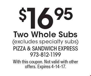 $16.95 Two Whole Subs (excludes specialty subs). With this coupon. Not valid with other offers. Expires 4-14-17.