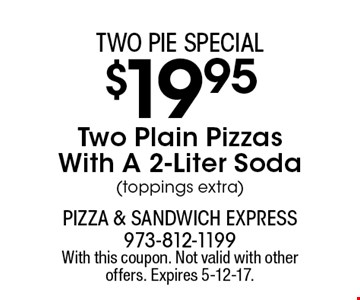 Two Pie Special - $19.95 Two Plain Pizzas With A 2-Liter Soda (toppings extra). With this coupon. Not valid with other offers. Expires 5-12-17.