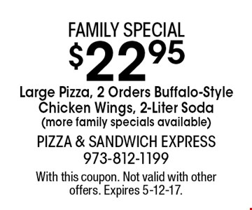 Family special $22.95 Large Pizza, 2 Orders Buffalo-Style Chicken Wings, 2-Liter Soda (more family specials available). With this coupon. Not valid with other offers. Expires 5-12-17.