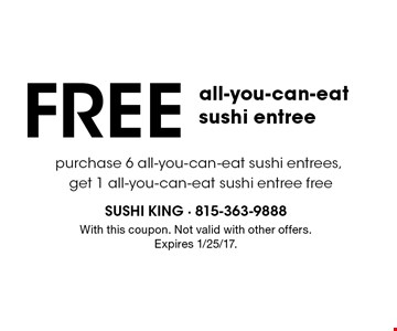 FREE all-you-can-eat sushi entree purchase 6 all-you-can-eat sushi entrees, get 1 all-you-can-eat sushi entree free. With this coupon. Not valid with other offers. Expires 1/25/17.