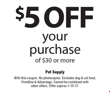 $5 Off your purchase of $30 or more. With this coupon. No photocopies. Excludes dog & cat food, Frontline & Advantage. Cannot be combined with other offers. Offer expires 1-15-17.