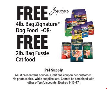 Free 4lb. Bag Zignature Dog Food OR Free 2lb. Bag Fussie Cat food. Must present this coupon. Limit one coupon per customer. No photocopies. While supplies last. Cannot be combined with other offers/discounts. Expires 1-15-17.