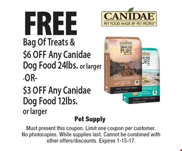 Free Bag Of Treats & $6 off Any Canidae Dog Food 24lbs. or larger -OR- $3 off Any Canidae Dog Food 12lbs. or larger. Must present this coupon. Limit one coupon per customer. While supplies last. Cannot be combined with other offers/discounts. Expires 1-15-17.