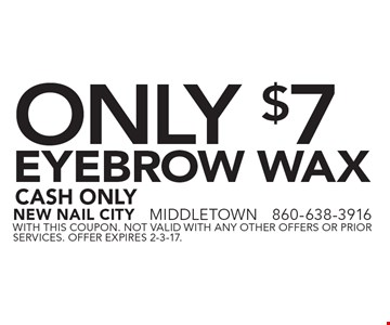 Only $7 Eyebrow Wax. Cash Only. With this coupon. Not valid with any other offers or prior services. Offer expires 2-3-17.