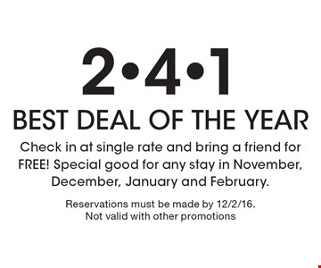 2-4-1 BEST DEAL OF THE YEAR Check in at single rate and bring a friend for FREE! Special good for any stay in November, December, January and February. Reservations must be made by 12/2/16. Not valid with other promotions.