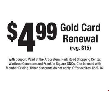 $4.99 Gold Card Renewal (reg. $15). With coupon. Valid at the Arboretum, Park Road Shopping Center, Winthrop Commons and Franklin Square GNCs. Can be used with Member Pricing. Other discounts do not apply. Offer expires 12-9-16.