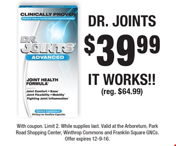 DR. JOINTS $39.99 IT WORKS!! (reg. $64.99). With coupon. Limit 2. While supplies last. Valid at the Arboretum, Park Road Shopping Center, Winthrop Commons and Franklin Square GNCs. Offer expires 12-9-16.