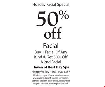 Holiday Facial Special 50% off Facial Buy 1 Facial Of Any Kind & Get 50% Off A 2nd Facial. With this coupon. Please mention coupon when calling. Limit 1 coupon per person. Not valid with any other offers, discounts or for prior services. Offer expires 2-10-17.