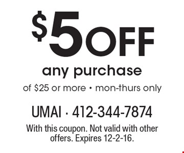 $5 Off Any Purchase Of $25 Or More. Mon-Thurs only. With this coupon. Not valid with other offers. Expires 12-2-16.
