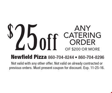 $25off Any catering order Of $200 or more. Not valid with any other offer. Not valid on already contracted or previous orders. Must present coupon for discount. Exp. 11-25-16.