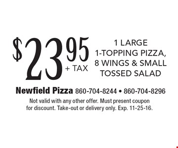 $23.95 +tax 1 large, 1-topping pizza, 8 wings & small tossed salad. Not valid with any other offer. Must present coupon for discount. Take-out or delivery only. Exp. 11-25-16.