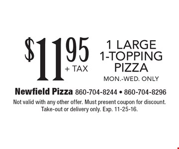 $11.95 +tax 1 large 1-topping pizza. Mon.-Wed. only. Not valid with any other offer. Must present coupon for discount.Take-out or delivery only. Exp. 11-25-16.