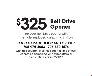 $325 Belt Drive Opener Includes Belt Drive opener with 1 remote, replaced on existing 7' door. With this coupon. Must use offer at time of call. Cannot be combined with other offers or discounts. Expires 7/21/17.