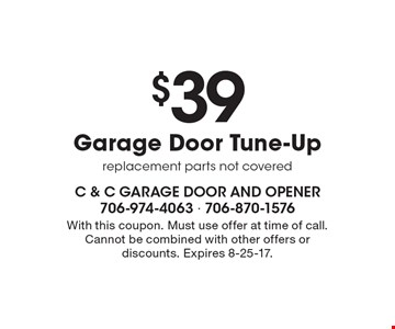 $39 Garage Door Tune-Up, replacement parts not covered. With this coupon. Must use offer at time of call. Cannot be combined with other offers or discounts. Expires 8-25-17.