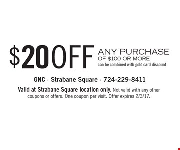$20 OFF ANY PURCHASE OF $100 OR MORE can be combined with gold card discount. Valid at Strabane Square location only. Not valid with any other coupons or offers. One coupon per visit. Offer expires 2/3/17.