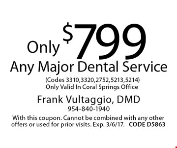 Only $799 Any Major Dental Service(Codes 3310,3320,2752,5213,5214)Only Valid In Coral Springs Office. With this coupon. Cannot be combined with any other offers or used for prior visits. Exp. 3/6/17. CODE D5863