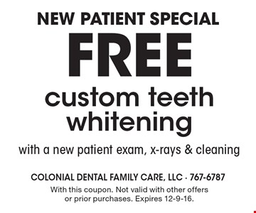 New patient special. Free custom teeth whitening with a new patient exam, x-rays & cleaning. With this coupon. Not valid with other offers or prior purchases. Expires 12-9-16.