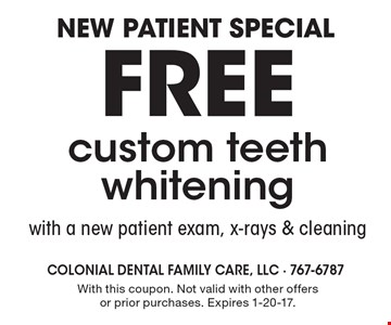 New patient special! Free custom teeth whitening with a new patient exam, x-rays & cleaning. With this coupon. Not valid with other offers or prior purchases. Expires 1-20-17.