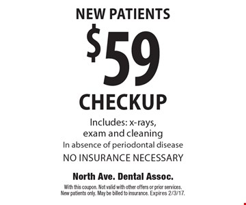 New Patients $59 checkup. Includes: x-rays, exam and cleaning In absence of periodontal disease no insurance necessary. With this coupon. Not valid with other offers or prior services. New patients only. May be billed to insurance. Expires 2/3/17.