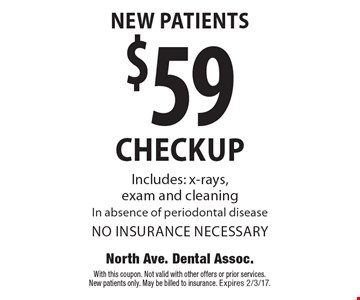 New Patients: $59 checkup. Includes x-rays, exam and cleaning. In absence of periodontal disease. No insurance necessary. With this coupon. Not valid with other offers or prior services. New patients only. May be billed to insurance. Expires 2/3/17.