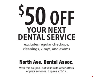 $50 off your next dental service. Excludes regular checkups, cleanings, x-rays, and exams. With this coupon. Not valid with other offers or prior services. Expires 2/3/17.