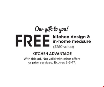Our gift to you! Free kitchen design & in-home measure ($250 value). With this ad. Not valid with other offers or prior services. Expires 2-3-17.