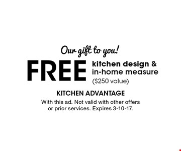 Our gift to you! FREE kitchen design & in-home measure ($250 value). With this ad. Not valid with other offers or prior services. Expires 3-10-17.