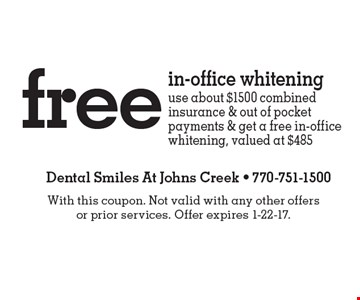 Free in-office whitening. Use about $1500 combined insurance & out of pocket payments & get a free in-office whitening, valued at $485. With this coupon. Not valid with any other offers or prior services. Offer expires 1-22-17.