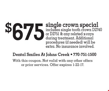 $675 single crown special includes single tooth crown D2740 or D2751 & any related x-rays during treatment. Additional procedures (if needed) will be extra. No insurance involved.. With this coupon. Not valid with any other offers or prior services. Offer expires 1-22-17.