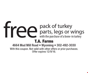 Free pack of turkey parts, legs or wings with the purchase of a bone-in turkey. With this coupon. Not valid with other offers or prior purchases. Offer expires 12/9/16.