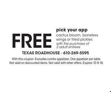 FREE pick your app. Cactus bloom, boneless wings or fried pickles. With the purchase of 2 adult entrees. With this coupon. Excludes combo appetizer. One appetizer per table. Not valid on discounted items. Not valid with other offers. Expires 12-9-16.