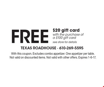 FREE $20 gift card with the purchase of a $100 gift card. See store for details. With this coupon. Excludes combo appetizer. One appetizer per table. Not valid on discounted items. Not valid with other offers. Expires 1-6-17.
