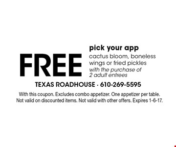 FREE pick your app cactus bloom, boneless wings or fried pickles with the purchase of 2 adult entrees. With this coupon. Excludes combo appetizer. One appetizer per table. Not valid on discounted items. Not valid with other offers. Expires 1-6-17.