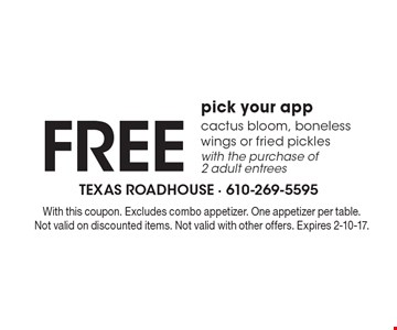 FREE pick your app cactus bloom, boneless wings or fried pickles with the purchase of 2 adult entrees. With this coupon. Excludes combo appetizer. One appetizer per table. Not valid on discounted items. Not valid with other offers. Expires 2-10-17.