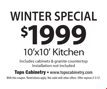 Winter Special $1999 10'x10' Kitchen Includes cabinets & granite countertop Installation not included. With this coupon. Restrictions apply. Not valid with other offers. Offer expires 2-3-17.