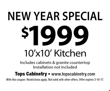 New Year Special $1999 10'x10' Kitchen Includes cabinets & granite countertop Installation not included. With this coupon. Restrictions apply. Not valid with other offers. Offer expires 3-10-17.