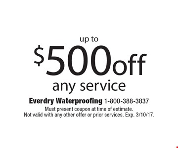 Up to $500 off any service. Must present coupon at time of estimate. Not valid with any other offer or prior services. Exp. 3/10/17.