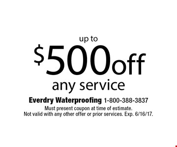 Up to $500 off any service. Must present coupon at time of estimate. Not valid with any other offer or prior services. Exp. 6/16/17.