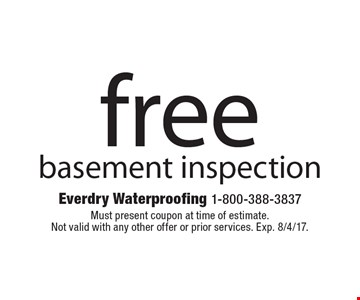 Free basement inspection. Must present coupon at time of estimate. Not valid with any other offer or prior services. Exp. 8/4/17.