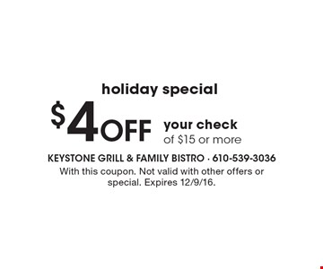 Holiday Special. $4 off your check of $15 or more. With this coupon. Not valid with other offers or special. Expires 12/9/16.