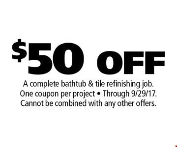 $50 OFF A complete bathtub & tile refinishing job. One coupon per project - Through 9/29/17. Cannot be combined with any other offers. .
